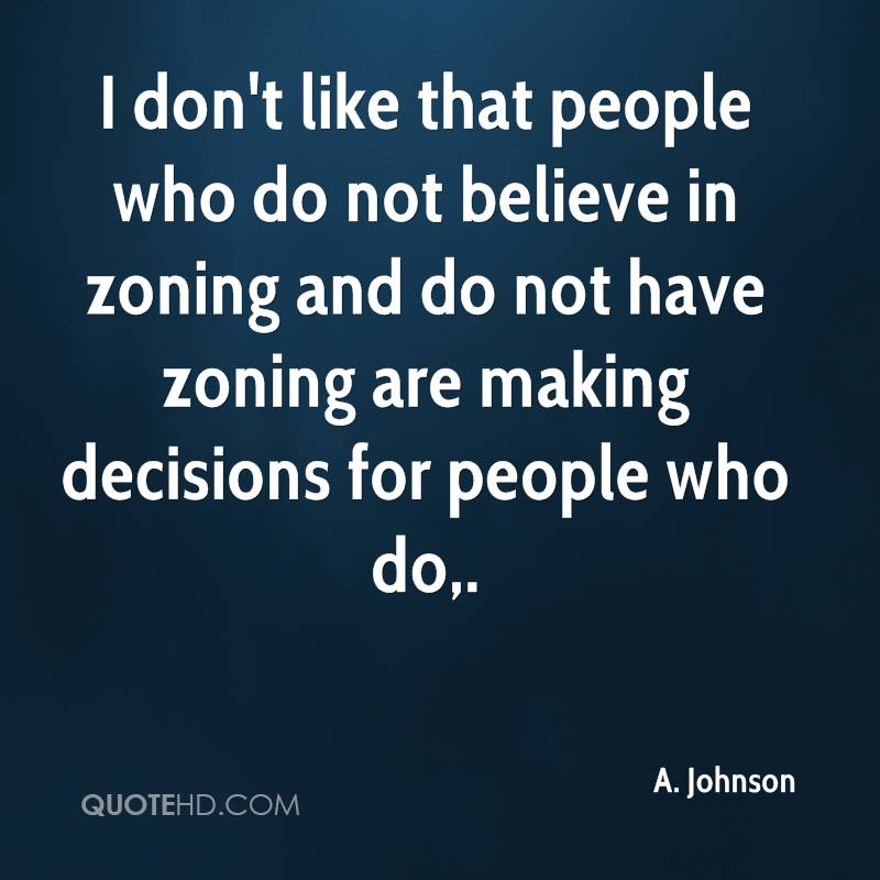 I don't like that people who do not believe in zoning and do not have zoning are making decisions for people who do.