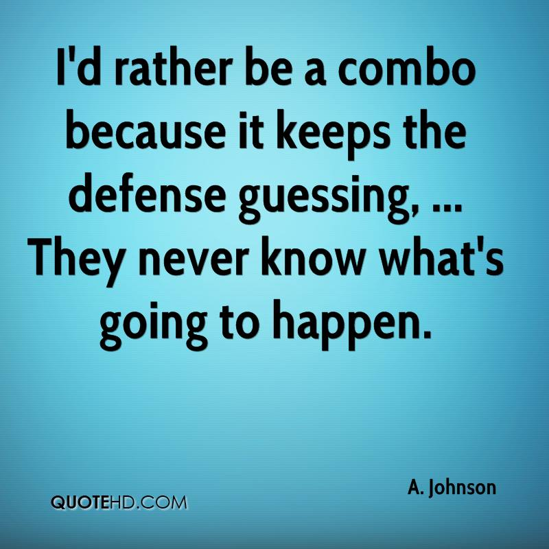 I'd rather be a combo because it keeps the defense guessing, ... They never know what's going to happen.