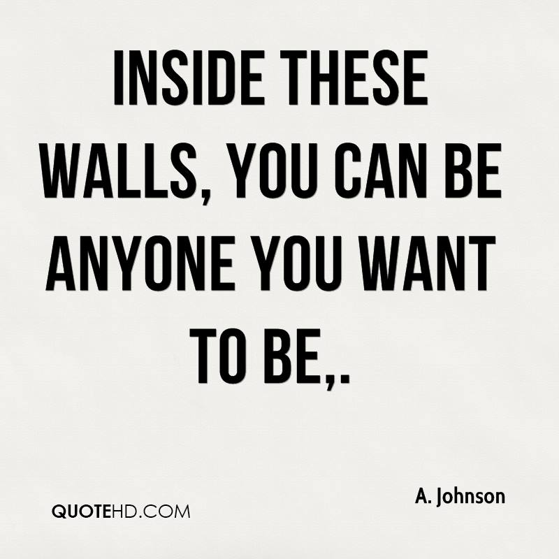 Inside these walls, you can be anyone you want to be.