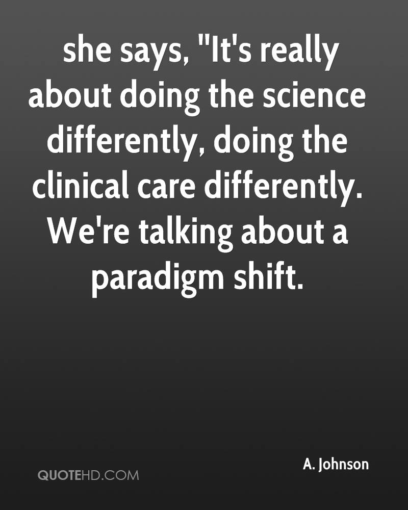 she says, ''It's really about doing the science differently, doing the clinical care differently. We're talking about a paradigm shift.