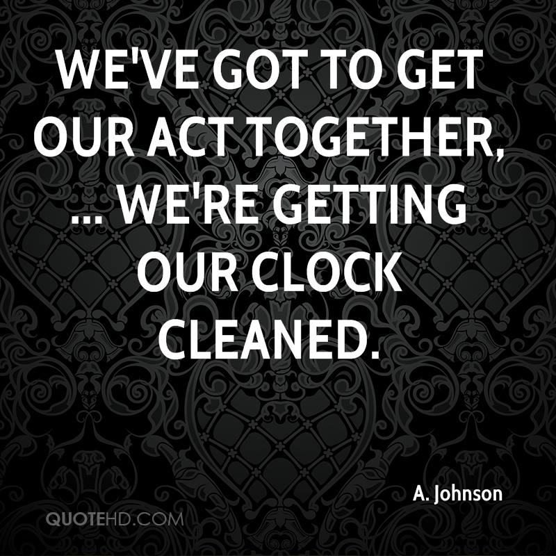 We've got to get our act together, ... We're getting our clock cleaned.