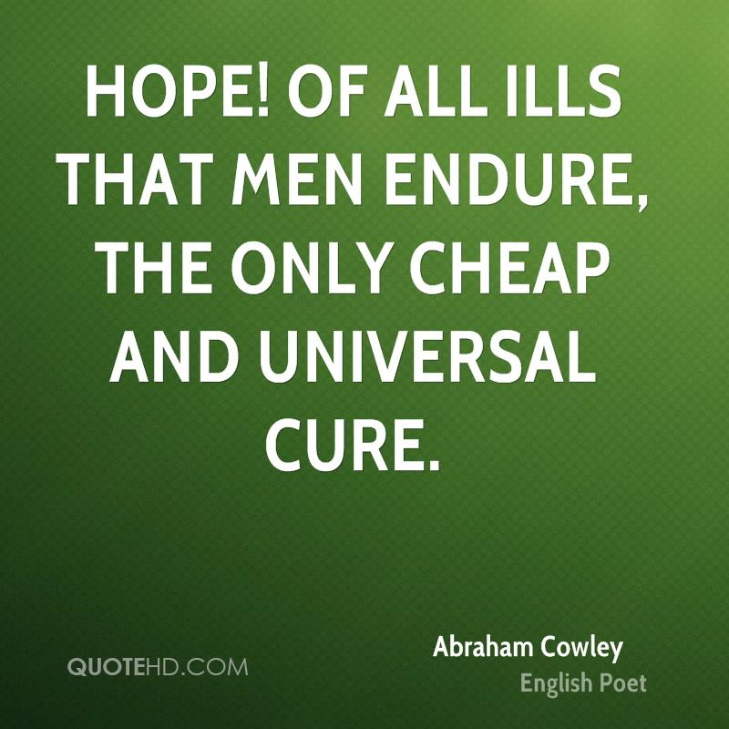Hope! of all ills that men endure, the only cheap and universal cure.