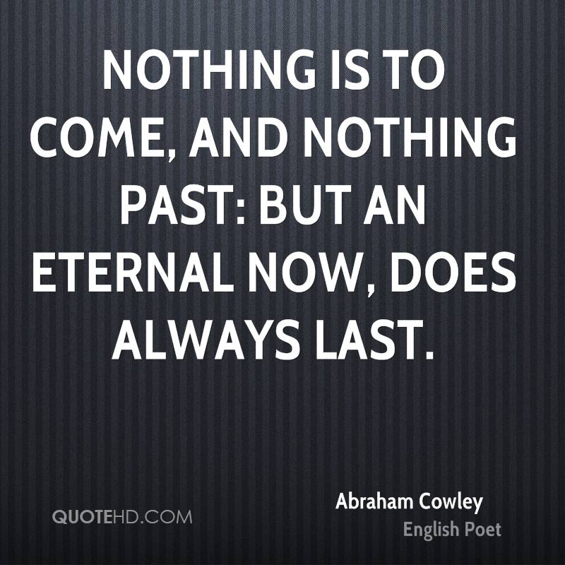 Nothing is to come, and nothing past: But an eternal now, does always last.