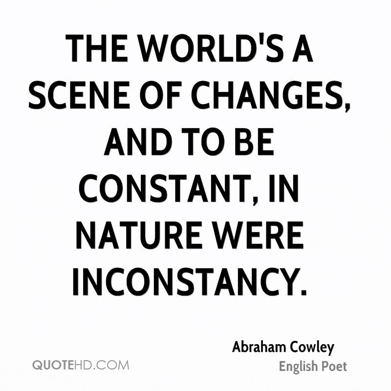 The world's a scene of changes, and to be constant, in nature were inconstancy.