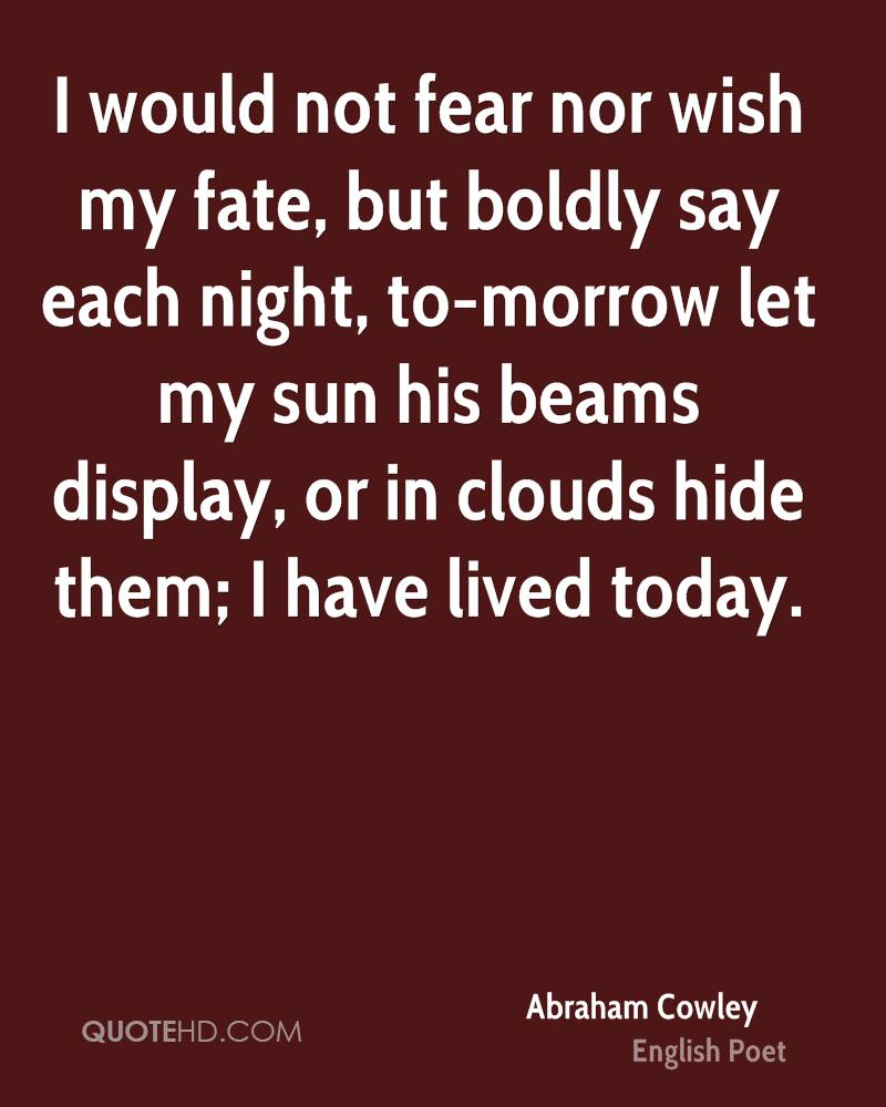 I would not fear nor wish my fate, but boldly say each night, to-morrow let my sun his beams display, or in clouds hide them; I have lived today.