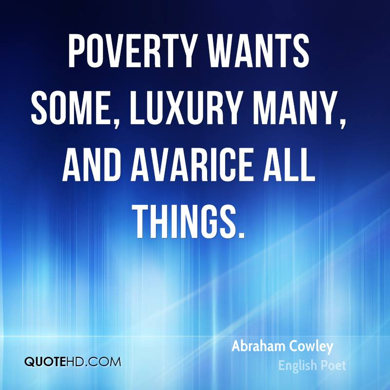 Poverty wants some, luxury many, and avarice all things.