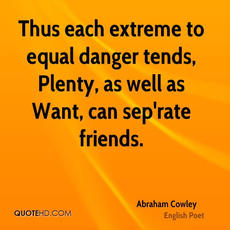 Thus each extreme to equal danger tends, Plenty, as well as Want, can sep'rate friends.