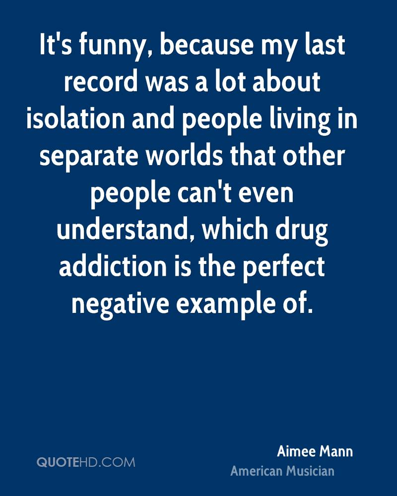 It's funny, because my last record was a lot about isolation and people living in separate worlds that other people can't even understand, which drug addiction is the perfect negative example of.