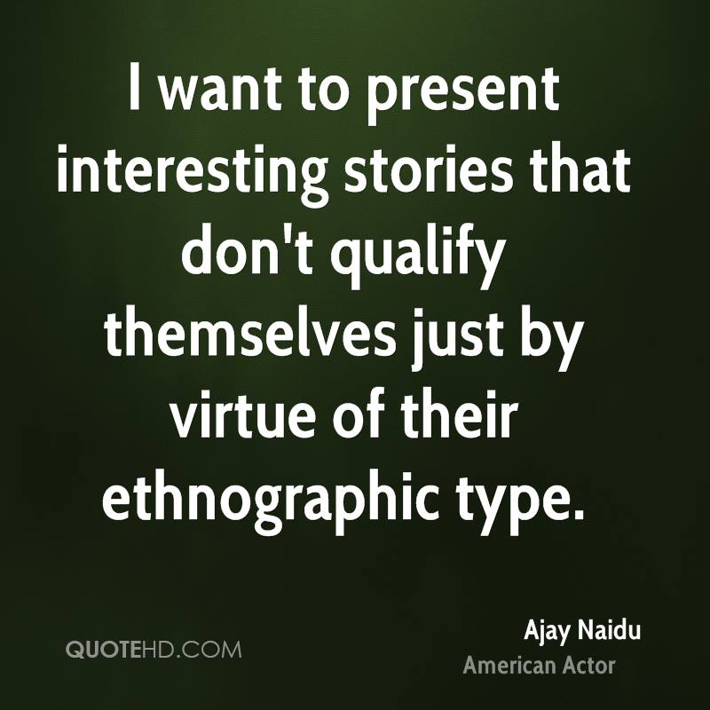 I want to present interesting stories that don't qualify themselves just by virtue of their ethnographic type.