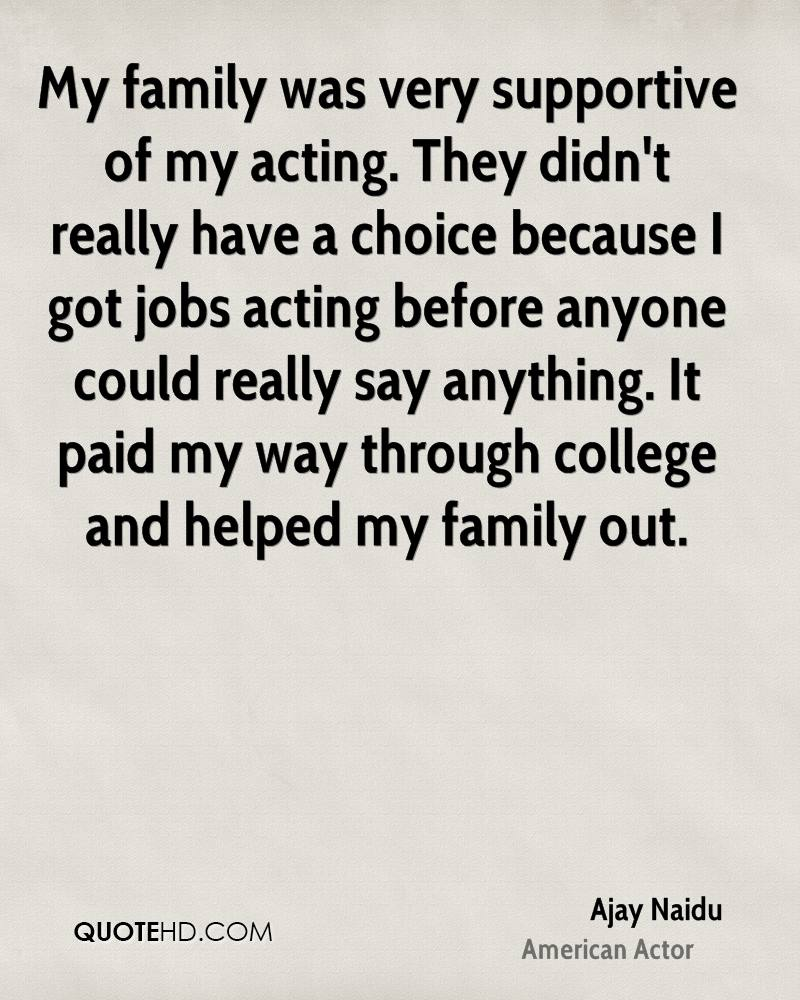 My family was very supportive of my acting. They didn't really have a choice because I got jobs acting before anyone could really say anything. It paid my way through college and helped my family out.