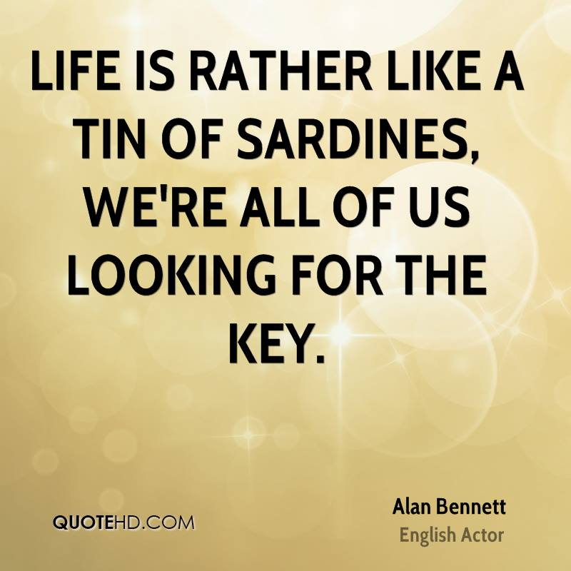 Life is rather like a tin of sardines, we're all of us looking for the key.