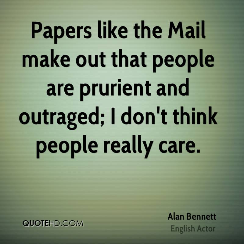 Papers like the Mail make out that people are prurient and outraged; I don't think people really care.