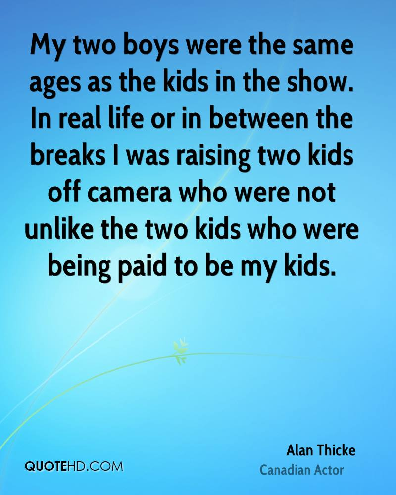 My two boys were the same ages as the kids in the show. In real life or in between the breaks I was raising two kids off camera who were not unlike the two kids who were being paid to be my kids.