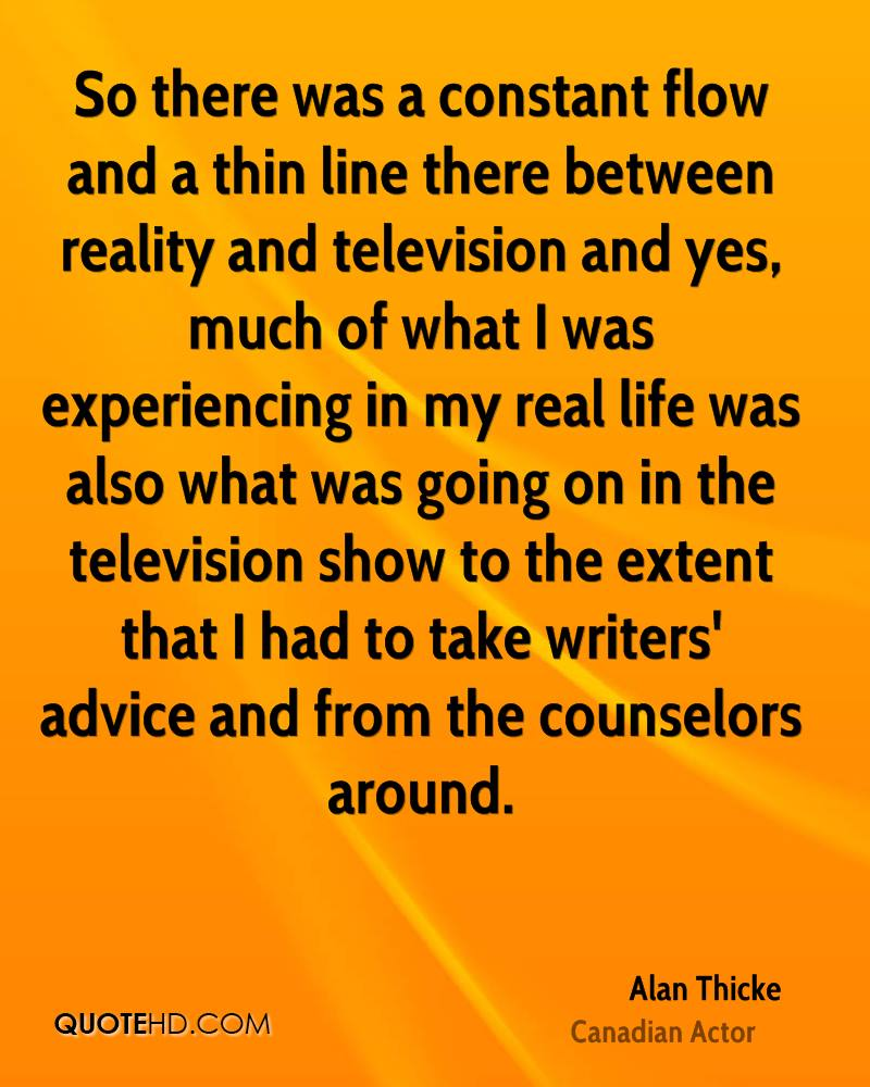 So there was a constant flow and a thin line there between reality and television and yes, much of what I was experiencing in my real life was also what was going on in the television show to the extent that I had to take writers' advice and from the counselors around.