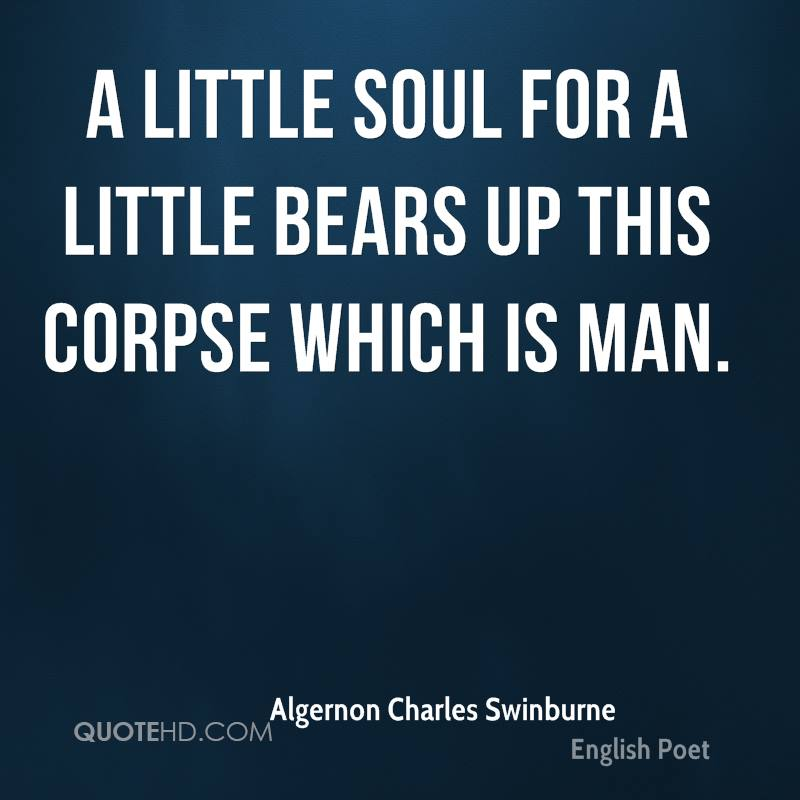A little soul for a little bears up this corpse which is man.