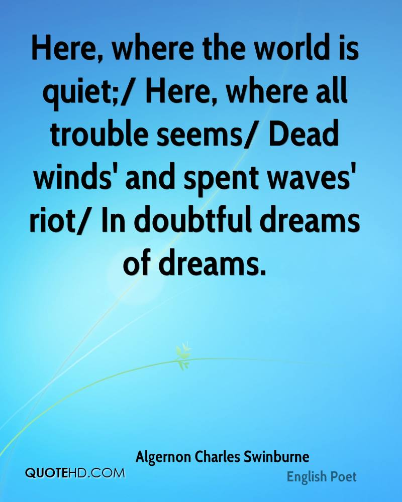 Here, where the world is quiet;/ Here, where all trouble seems/ Dead winds' and spent waves' riot/ In doubtful dreams of dreams.