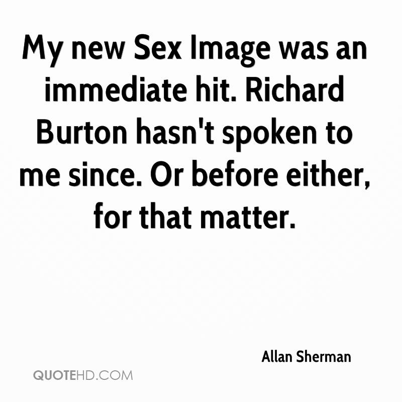 My new Sex Image was an immediate hit. Richard Burton hasn't spoken to me since. Or before either, for that matter.