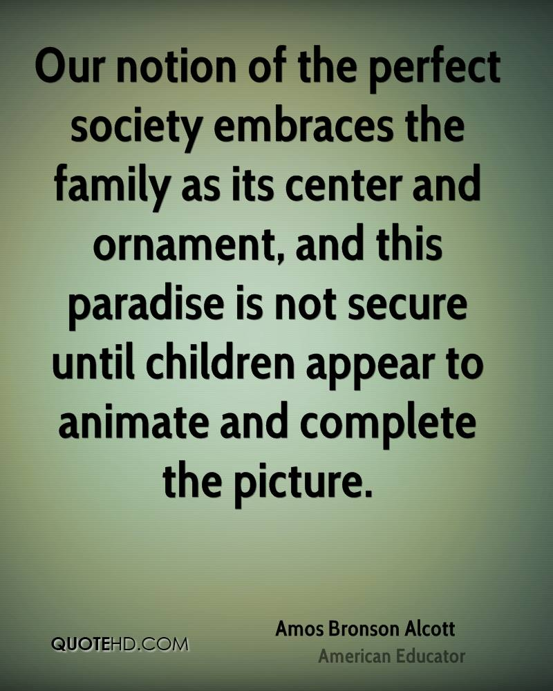 Our notion of the perfect society embraces the family as its center and ornament, and this paradise is not secure until children appear to animate and complete the picture.