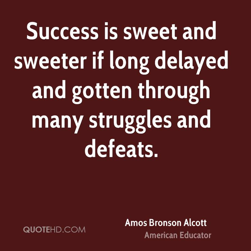 Success is sweet and sweeter if long delayed and gotten through many struggles and defeats.