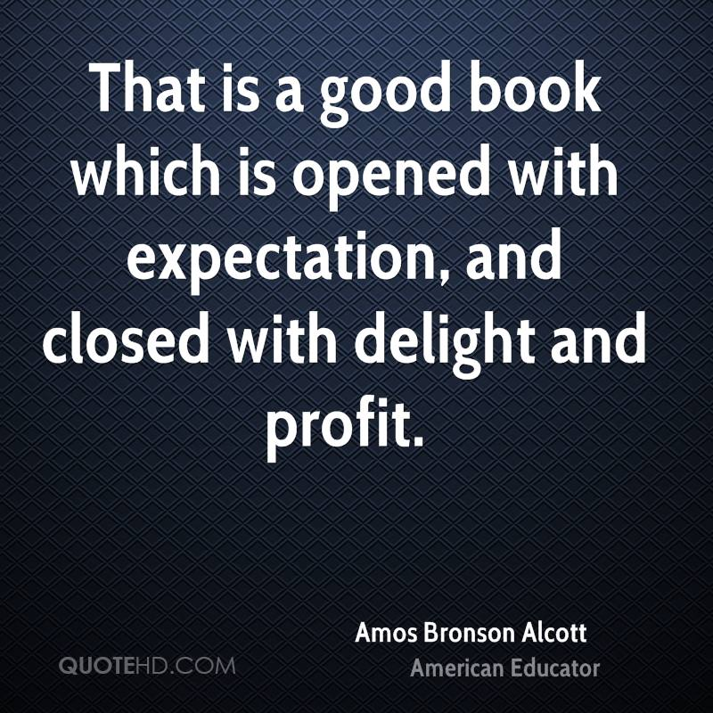 That is a good book which is opened with expectation, and closed with delight and profit.
