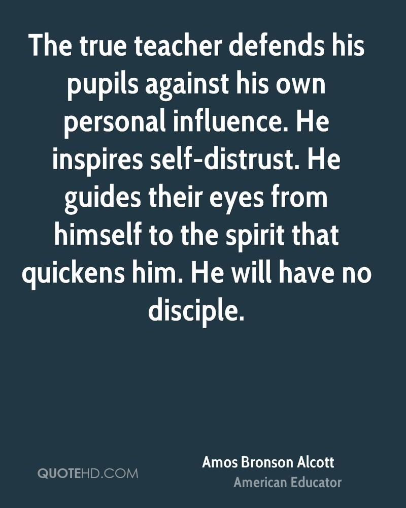The true teacher defends his pupils against his own personal influence. He inspires self-distrust. He guides their eyes from himself to the spirit that quickens him. He will have no disciple.