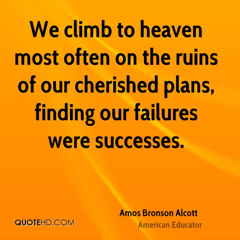 We climb to heaven most often on the ruins of our cherished plans, finding our failures were successes.