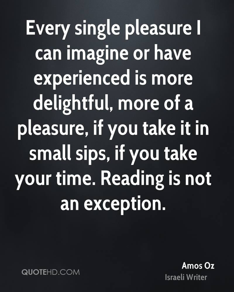 Every single pleasure I can imagine or have experienced is more delightful, more of a pleasure, if you take it in small sips, if you take your time. Reading is not an exception.