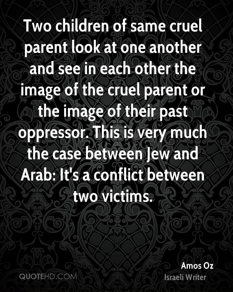 Two children of same cruel parent look at one another and see in each other the image of the cruel parent or the image of their past oppressor. This is very much the case between Jew and Arab: It's a conflict between two victims.