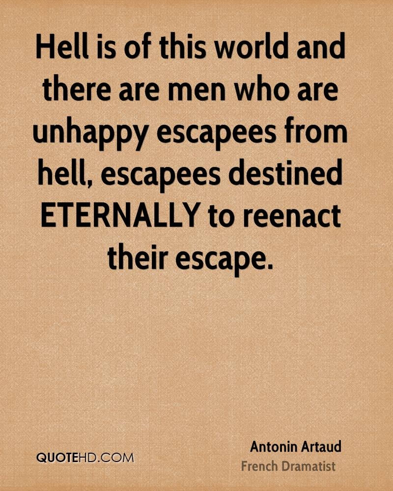 Hell is of this world and there are men who are unhappy escapees from hell, escapees destined ETERNALLY to reenact their escape.