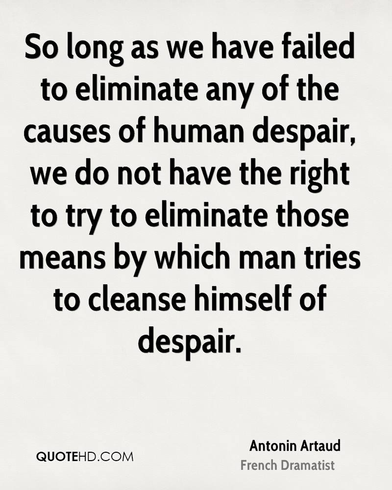 So long as we have failed to eliminate any of the causes of human despair, we do not have the right to try to eliminate those means by which man tries to cleanse himself of despair.
