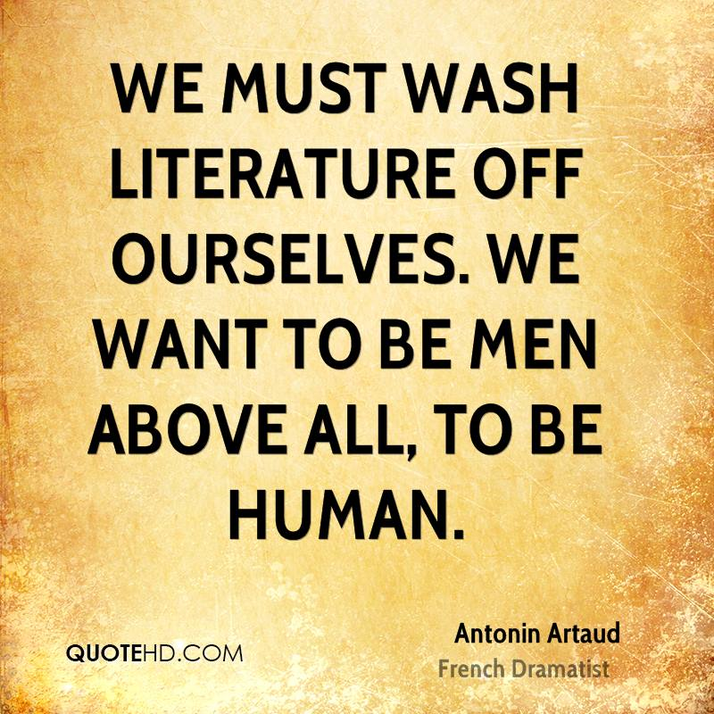 We must wash literature off ourselves. We want to be men above all, to be human.