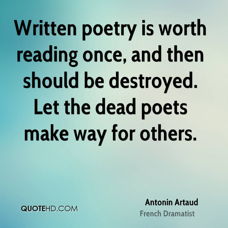 Written poetry is worth reading once, and then should be destroyed. Let the dead poets make way for others.
