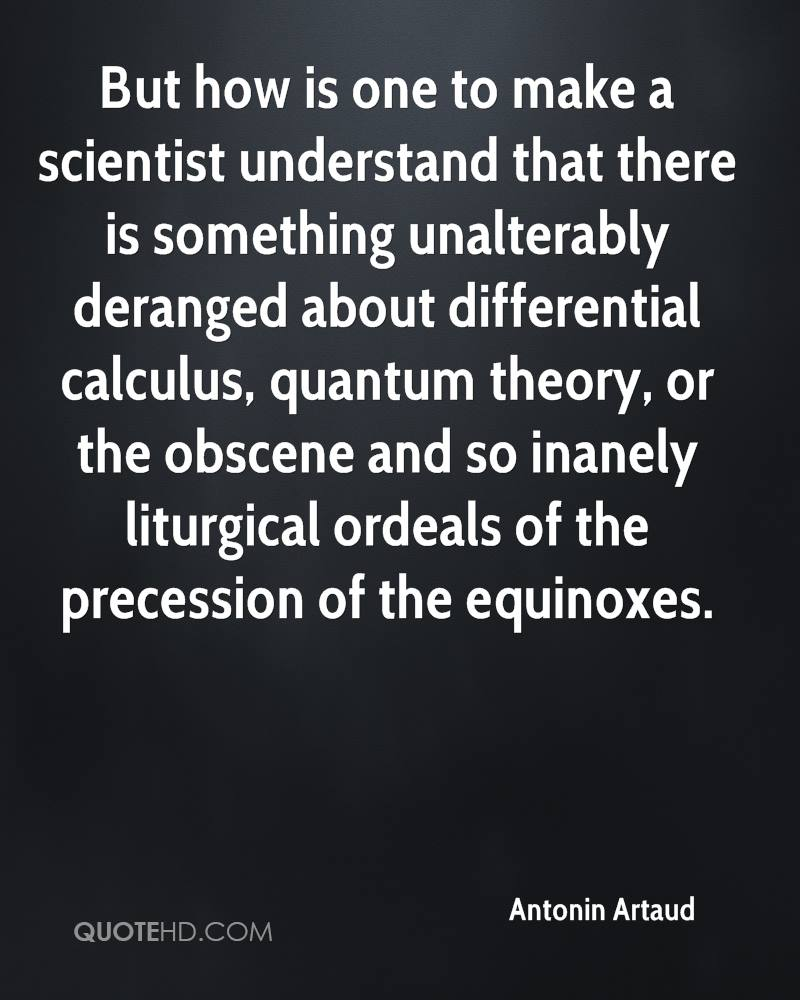 But how is one to make a scientist understand that there is something unalterably deranged about differential calculus, quantum theory, or the obscene and so inanely liturgical ordeals of the precession of the equinoxes.