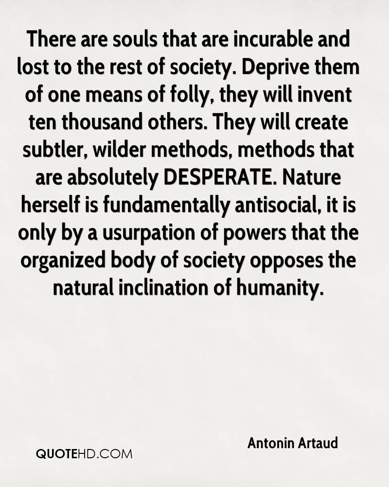 There are souls that are incurable and lost to the rest of society. Deprive them of one means of folly, they will invent ten thousand others. They will create subtler, wilder methods, methods that are absolutely DESPERATE. Nature herself is fundamentally antisocial, it is only by a usurpation of powers that the organized body of society opposes the natural inclination of humanity.