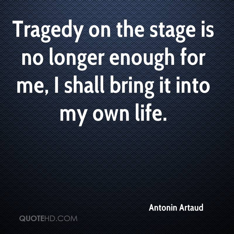 Tragedy on the stage is no longer enough for me, I shall bring it into my own life.
