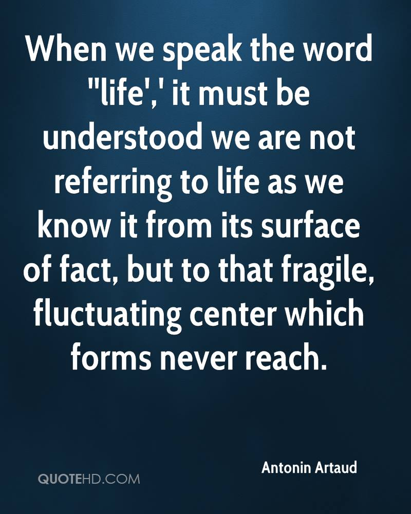 When we speak the word ''life',' it must be understood we are not referring to life as we know it from its surface of fact, but to that fragile, fluctuating center which forms never reach.