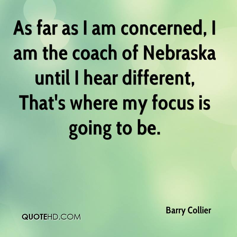 As far as I am concerned, I am the coach of Nebraska until I hear different, That's where my focus is going to be.