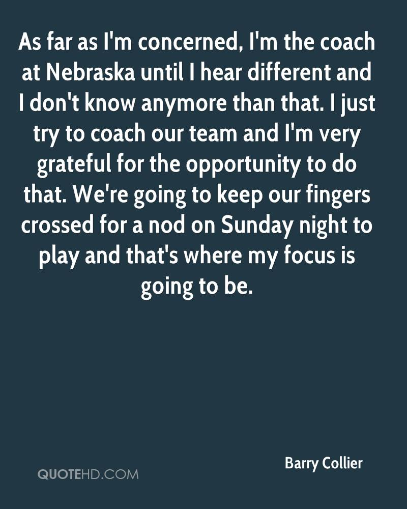 As far as I'm concerned, I'm the coach at Nebraska until I hear different and I don't know anymore than that. I just try to coach our team and I'm very grateful for the opportunity to do that. We're going to keep our fingers crossed for a nod on Sunday night to play and that's where my focus is going to be.