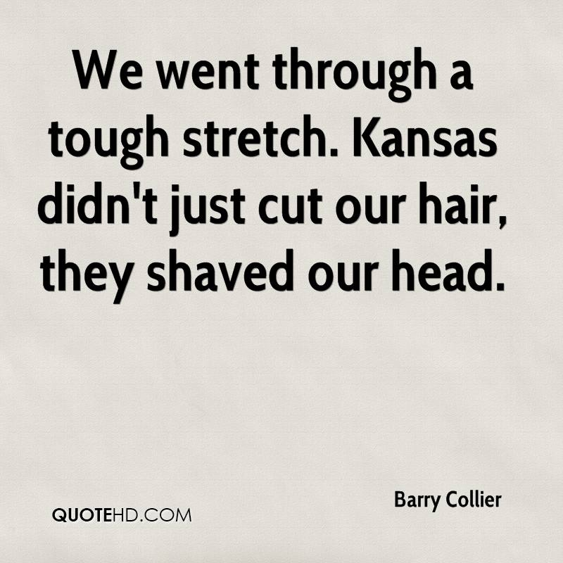 We went through a tough stretch. Kansas didn't just cut our hair, they shaved our head.