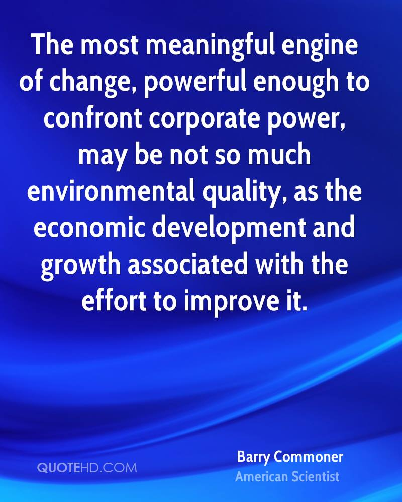 The most meaningful engine of change, powerful enough to confront corporate power, may be not so much environmental quality, as the economic development and growth associated with the effort to improve it.