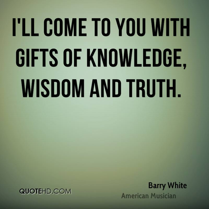 I'll come to you with gifts of knowledge, wisdom and truth.