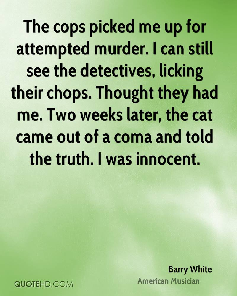 The cops picked me up for attempted murder. I can still see the detectives, licking their chops. Thought they had me. Two weeks later, the cat came out of a coma and told the truth. I was innocent.