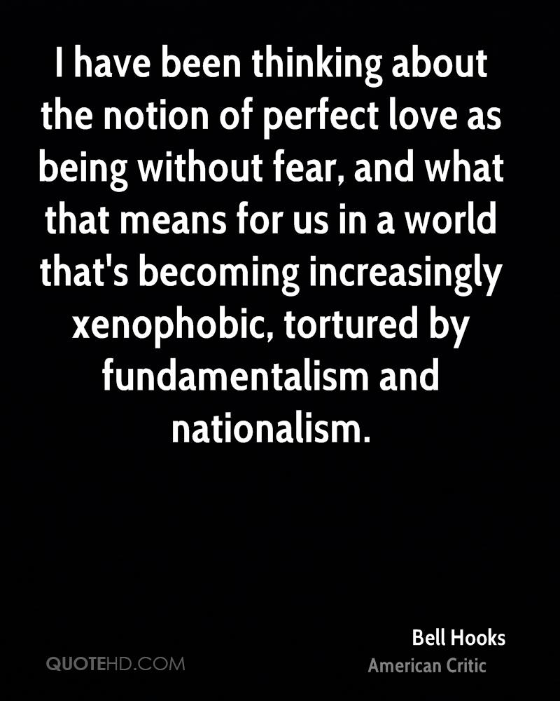 I have been thinking about the notion of perfect love as being without fear, and what that means for us in a world that's becoming increasingly xenophobic, tortured by fundamentalism and nationalism.