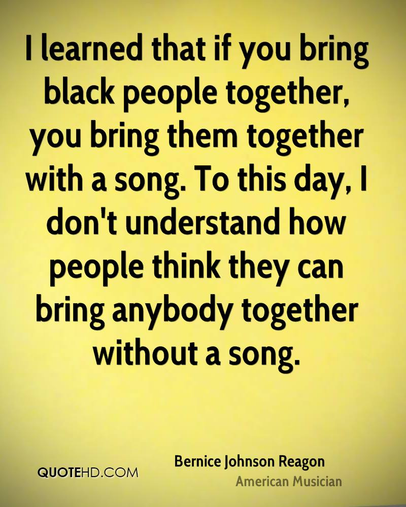 I learned that if you bring black people together, you bring them together with a song. To this day, I don't understand how people think they can bring anybody together without a song.