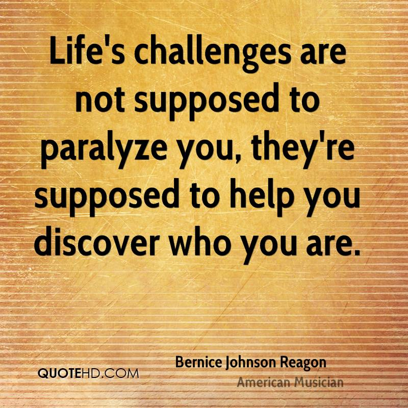 Life's challenges are not supposed to paralyze you, they're supposed to help you discover who you are.