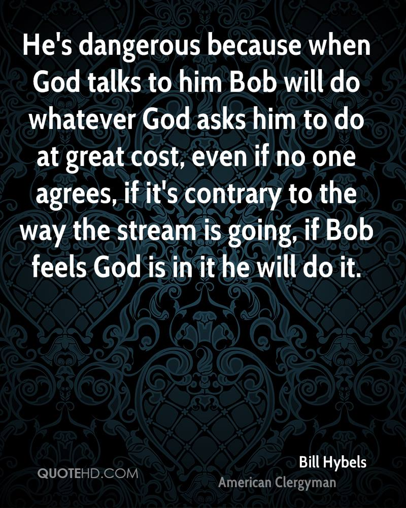 He's dangerous because when God talks to him Bob will do whatever God asks him to do at great cost, even if no one agrees, if it's contrary to the way the stream is going, if Bob feels God is in it he will do it.