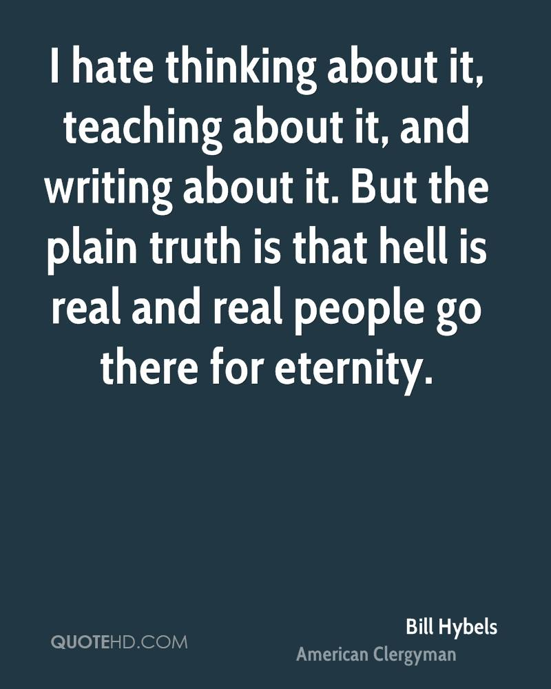 I hate thinking about it, teaching about it, and writing about it. But the plain truth is that hell is real and real people go there for eternity.