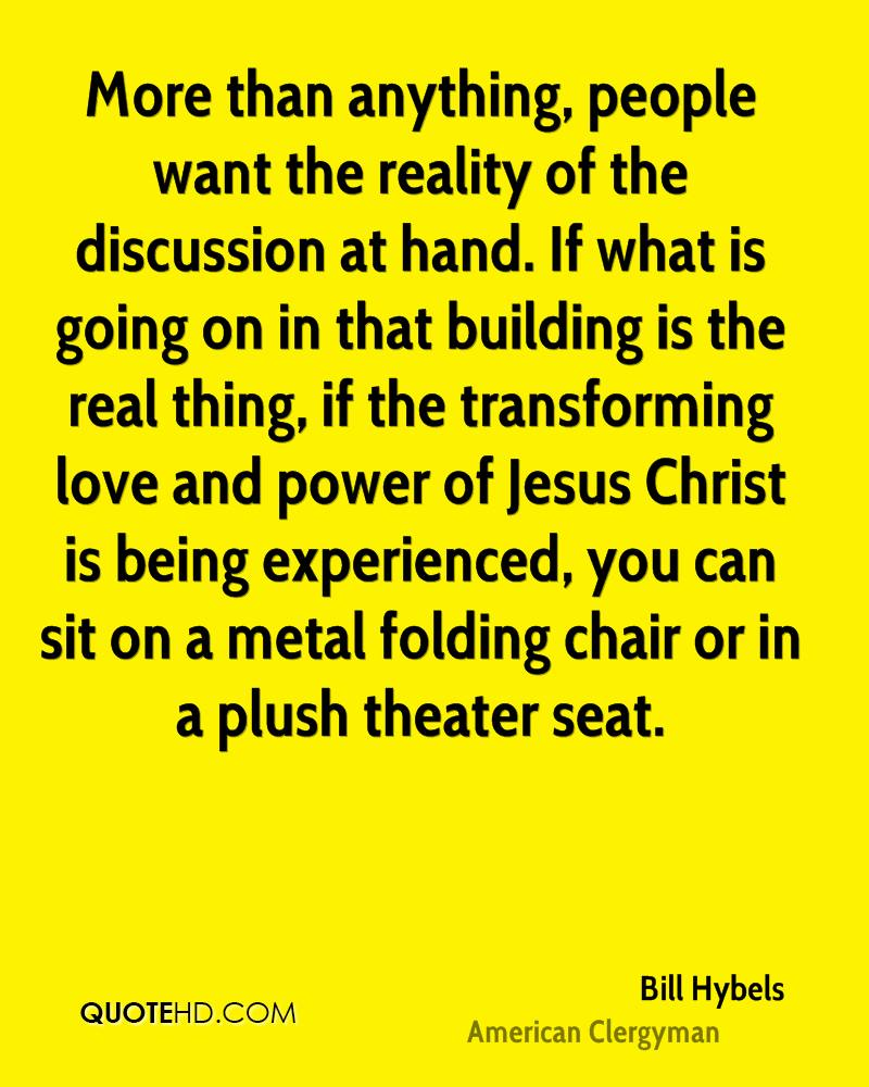 More than anything, people want the reality of the discussion at hand. If what is going on in that building is the real thing, if the transforming love and power of Jesus Christ is being experienced, you can sit on a metal folding chair or in a plush theater seat.