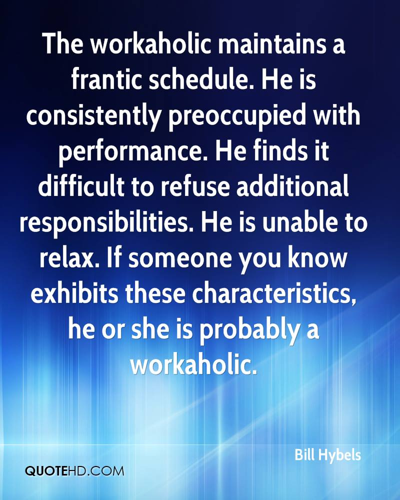 The workaholic maintains a frantic schedule. He is consistently preoccupied with performance. He finds it difficult to refuse additional responsibilities. He is unable to relax. If someone you know exhibits these characteristics, he or she is probably a workaholic.