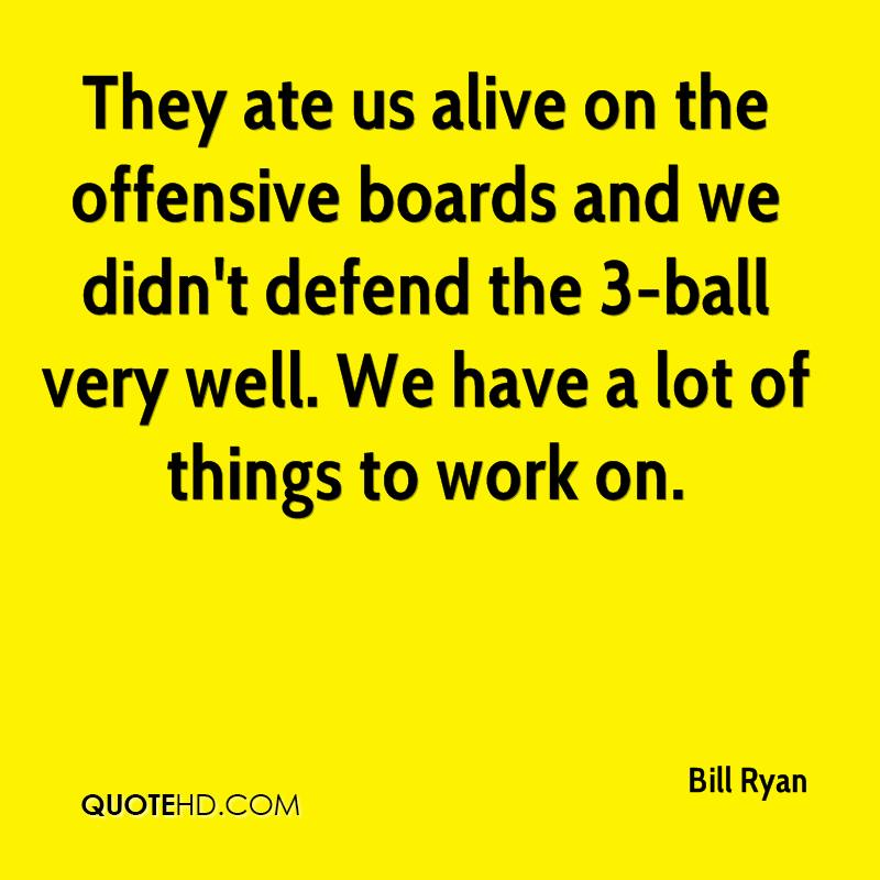 They ate us alive on the offensive boards and we didn't defend the 3-ball very well. We have a lot of things to work on.